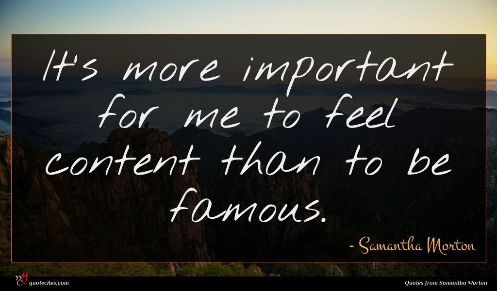 It's more important for me to feel content than to be famous.