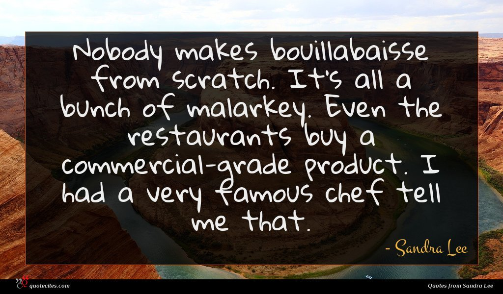 Nobody makes bouillabaisse from scratch. It's all a bunch of malarkey. Even the restaurants buy a commercial-grade product. I had a very famous chef tell me that.