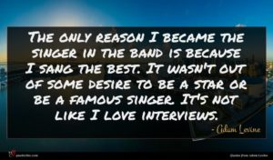 Adam Levine quote : The only reason I ...