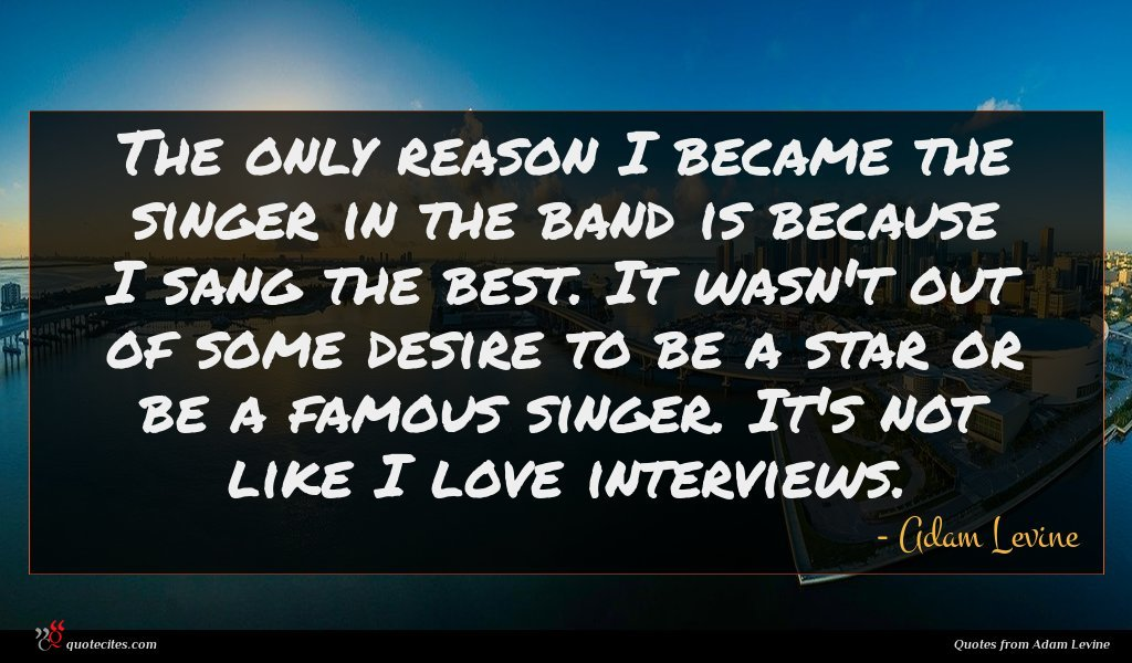 The only reason I became the singer in the band is because I sang the best. It wasn't out of some desire to be a star or be a famous singer. It's not like I love interviews.