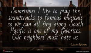 Louise Brown quote : Sometimes I like to ...