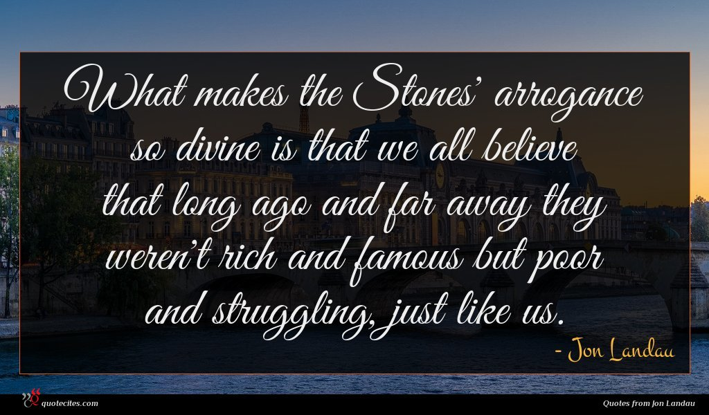 What makes the Stones' arrogance so divine is that we all believe that long ago and far away they weren't rich and famous but poor and struggling, just like us.