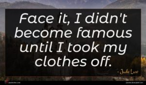 Jude Law quote : Face it I didn't ...