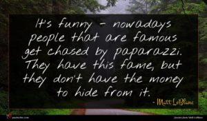Matt LeBlanc quote : It's funny - nowadays ...