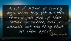 Johnny Knoxville quote : A lot of stand-up ...