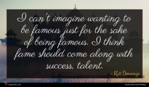 Kat Dennings quote : I can't imagine wanting ...