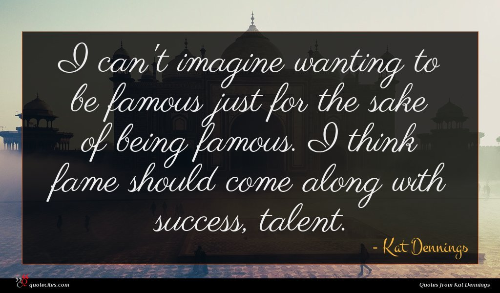 I can't imagine wanting to be famous just for the sake of being famous. I think fame should come along with success, talent.