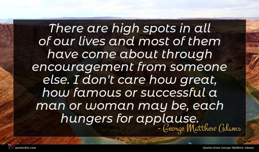 There are high spots in all of our lives and most of them have come about through encouragement from someone else. I don't care how great, how famous or successful a man or woman may be, each hungers for applause.