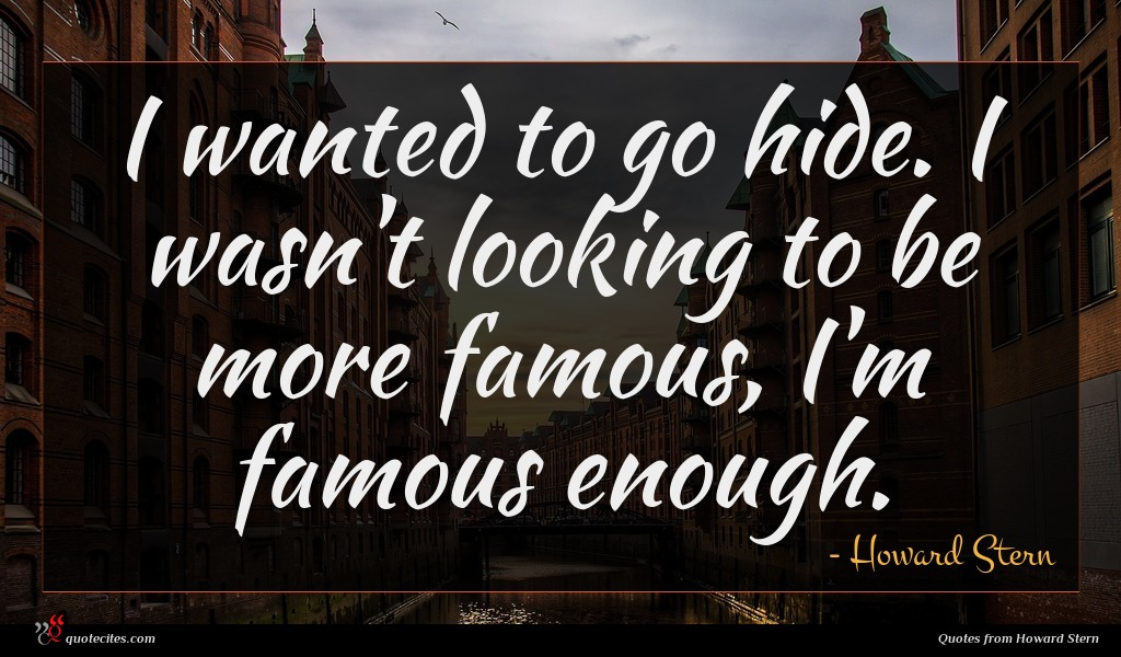 I wanted to go hide. I wasn't looking to be more famous, I'm famous enough.