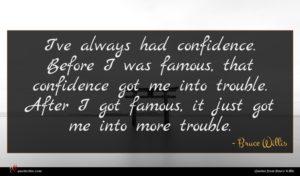 Bruce Willis quote : I've always had confidence ...