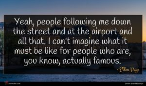 Ellen Page quote : Yeah people following me ...