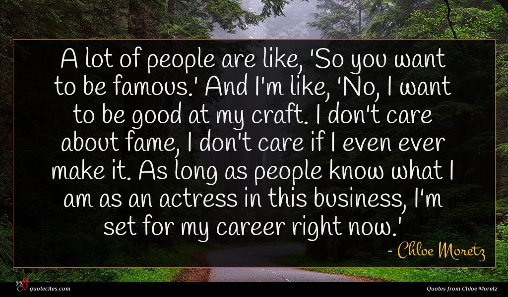A lot of people are like, 'So you want to be famous.' And I'm like, 'No, I want to be good at my craft. I don't care about fame, I don't care if I even ever make it. As long as people know what I am as an actress in this business, I'm set for my career right now.'