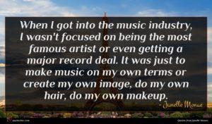 Janelle Monae quote : When I got into ...