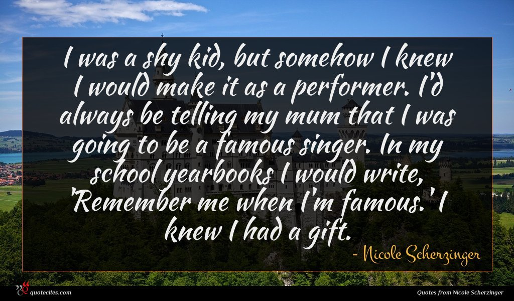I was a shy kid, but somehow I knew I would make it as a performer. I'd always be telling my mum that I was going to be a famous singer. In my school yearbooks I would write, 'Remember me when I'm famous.' I knew I had a gift.