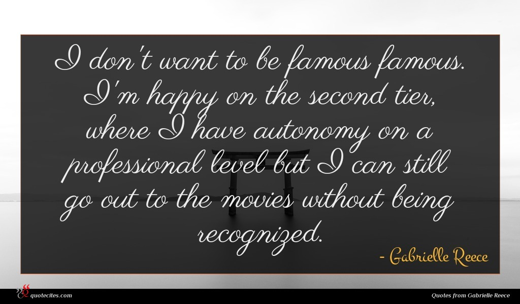 I don't want to be famous famous. I'm happy on the second tier, where I have autonomy on a professional level but I can still go out to the movies without being recognized.