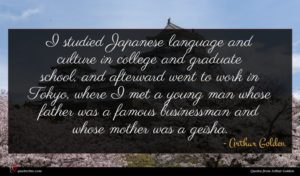 Arthur Golden quote : I studied Japanese language ...