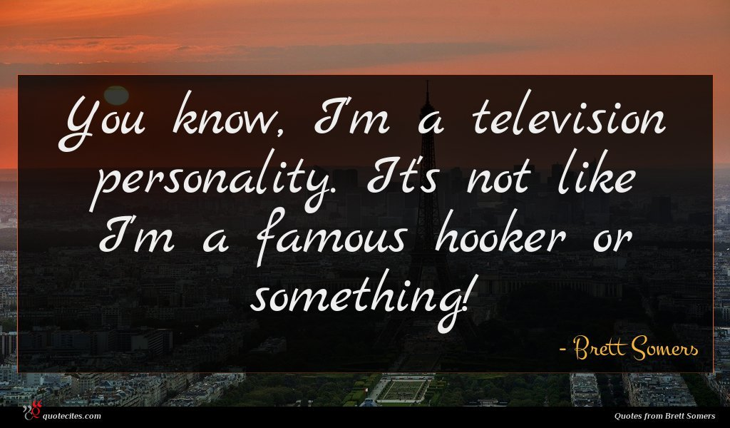 You know, I'm a television personality. It's not like I'm a famous hooker or something!