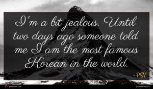 PSY quote : I'm a bit jealous ...