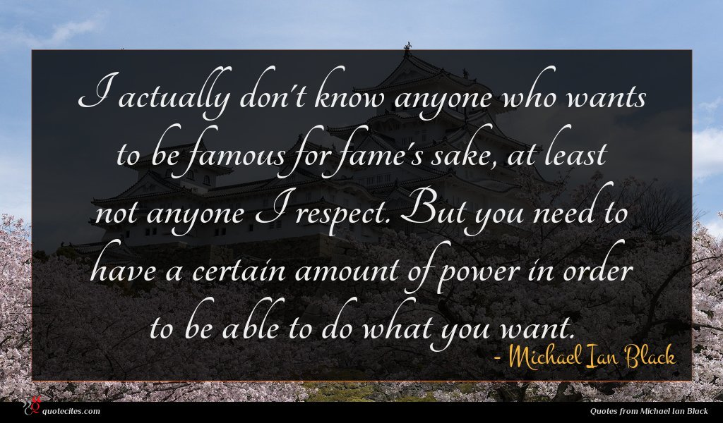 I actually don't know anyone who wants to be famous for fame's sake, at least not anyone I respect. But you need to have a certain amount of power in order to be able to do what you want.