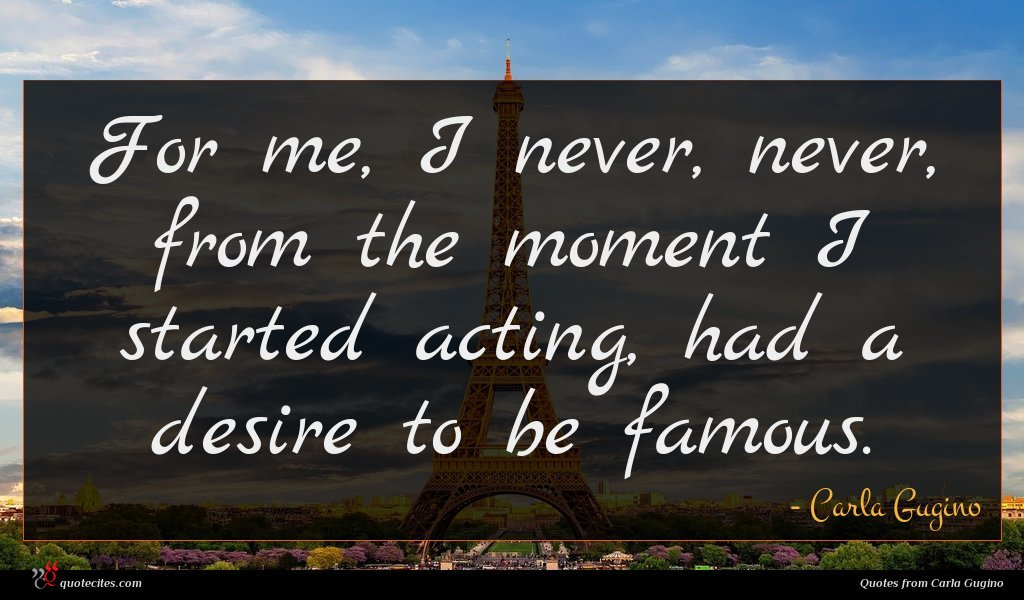 For me, I never, never, from the moment I started acting, had a desire to be famous.