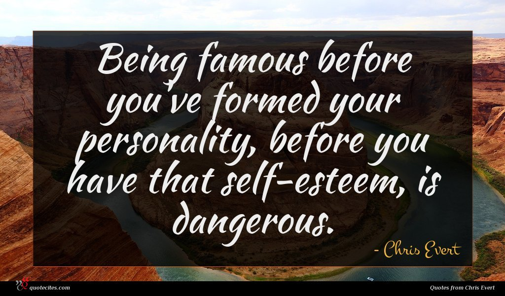 Being famous before you've formed your personality, before you have that self-esteem, is dangerous.