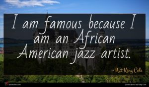 Nat King Cole quote : I am famous because ...