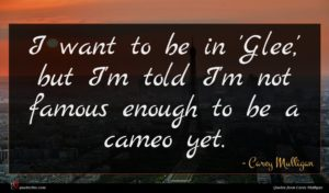 Carey Mulligan quote : I want to be ...