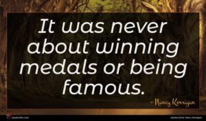 Nancy Kerrigan quote : It was never about ...