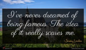 Jeremy London quote : I've never dreamed of ...