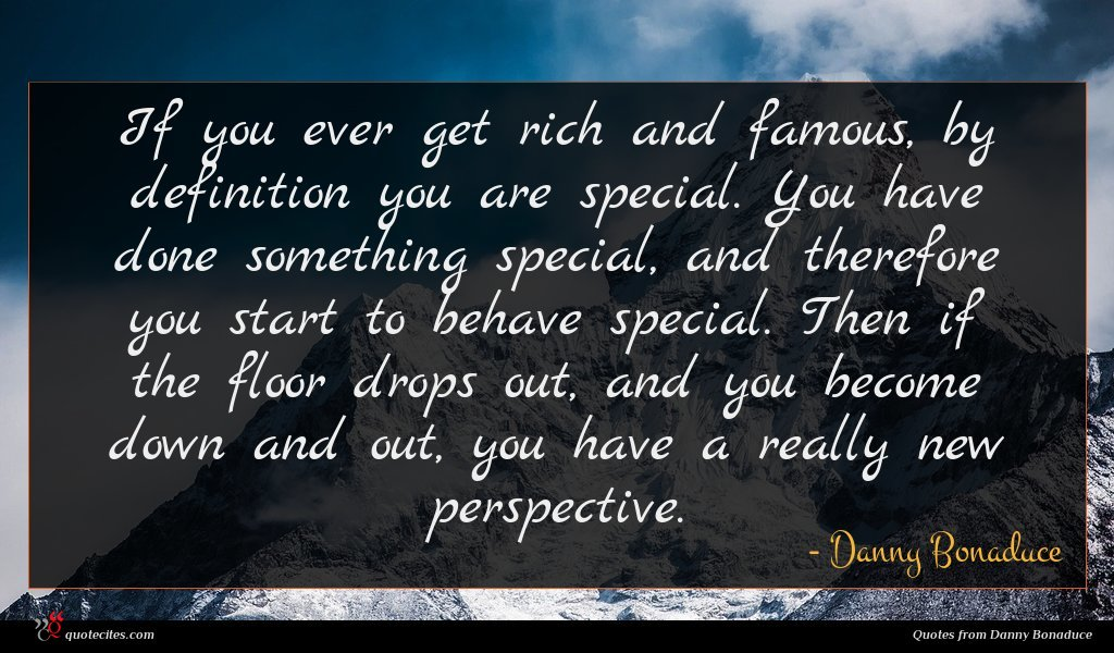 If you ever get rich and famous, by definition you are special. You have done something special, and therefore you start to behave special. Then if the floor drops out, and you become down and out, you have a really new perspective.