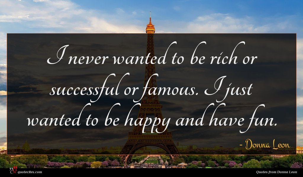 I never wanted to be rich or successful or famous. I just wanted to be happy and have fun.