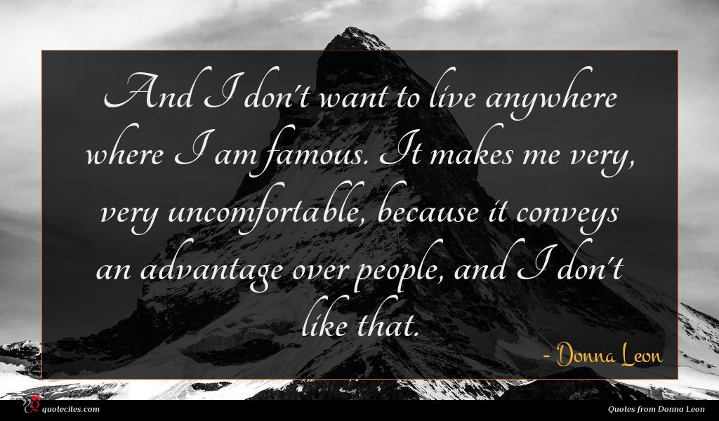 And I don't want to live anywhere where I am famous. It makes me very, very uncomfortable, because it conveys an advantage over people, and I don't like that.