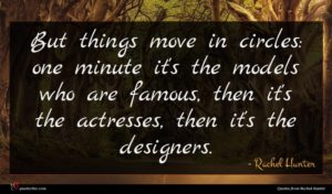 Rachel Hunter quote : But things move in ...