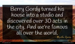 Martha Reeves quote : Berry Gordy turned his ...