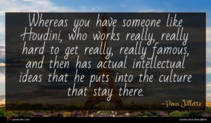 Penn Jillette quote : Whereas you have someone ...
