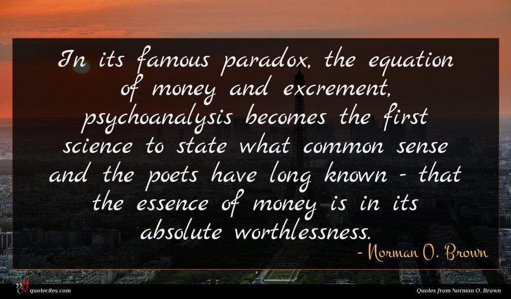 In its famous paradox, the equation of money and excrement, psychoanalysis becomes the first science to state what common sense and the poets have long known - that the essence of money is in its absolute worthlessness.
