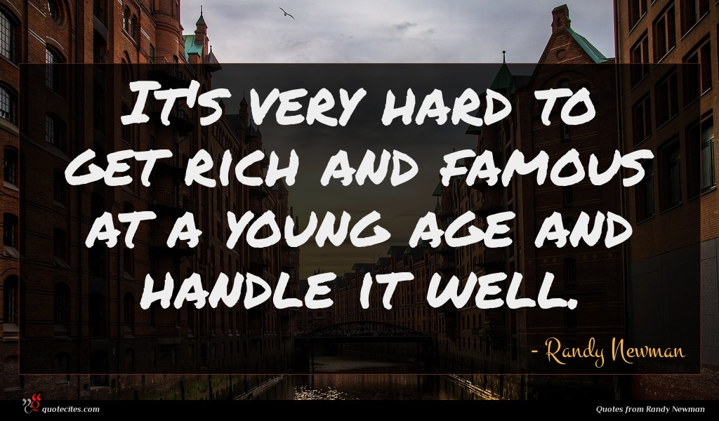 It's very hard to get rich and famous at a young age and handle it well.