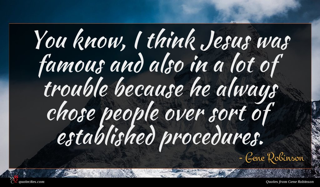 You know, I think Jesus was famous and also in a lot of trouble because he always chose people over sort of established procedures.