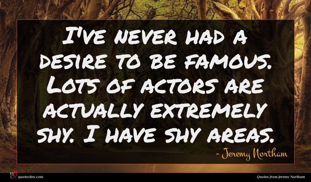I've never had a desire to be famous. Lots of actors are actually extremely shy. I have shy areas.