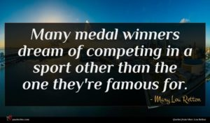 Mary Lou Retton quote : Many medal winners dream ...