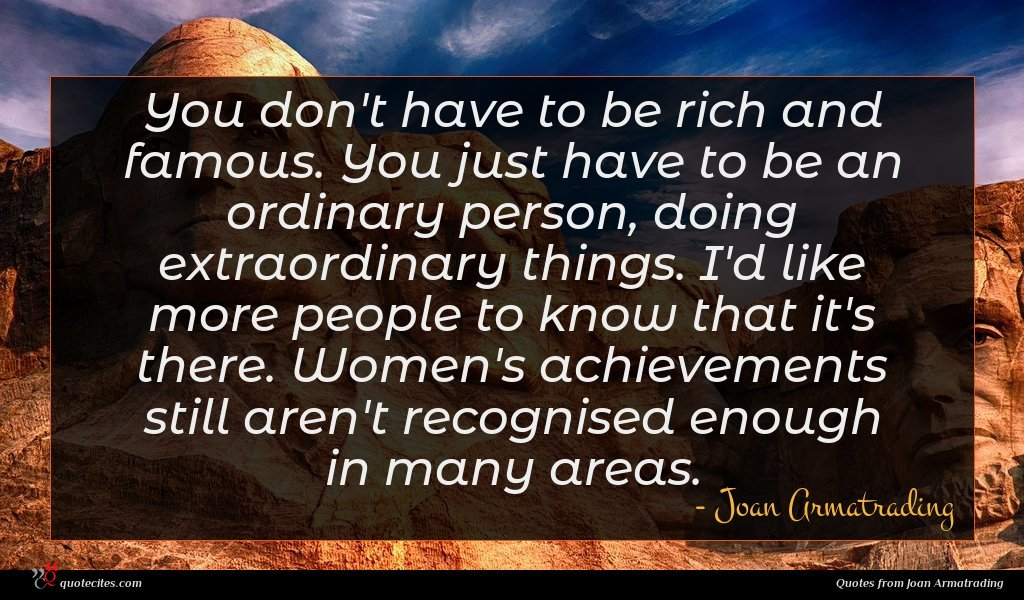 You don't have to be rich and famous. You just have to be an ordinary person, doing extraordinary things. I'd like more people to know that it's there. Women's achievements still aren't recognised enough in many areas.