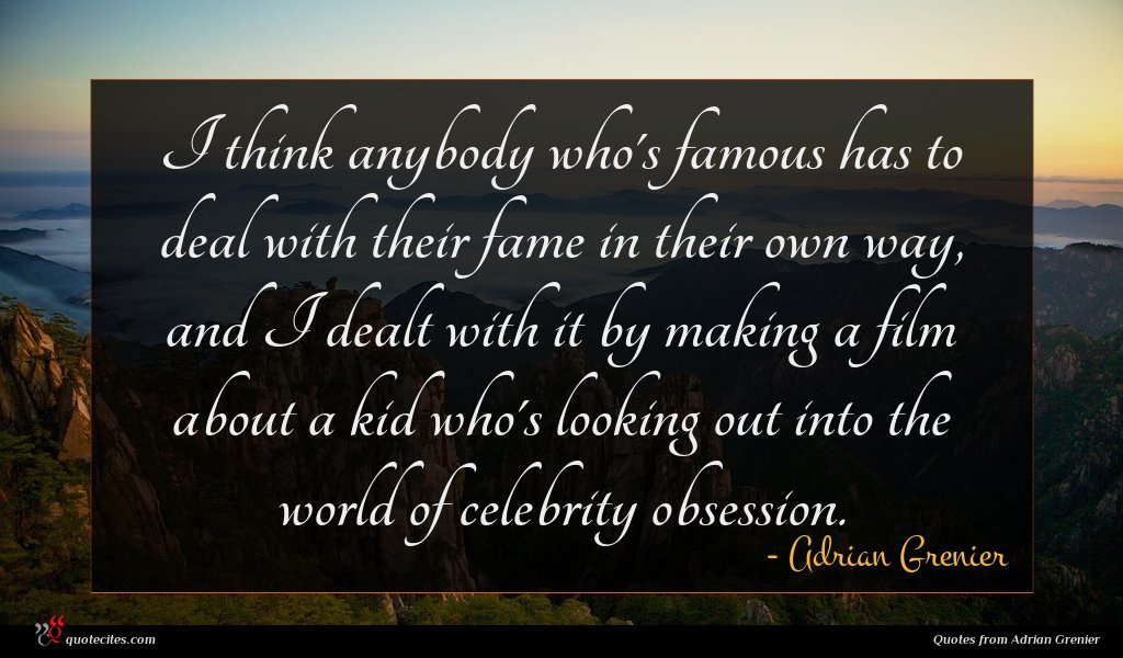 I think anybody who's famous has to deal with their fame in their own way, and I dealt with it by making a film about a kid who's looking out into the world of celebrity obsession.