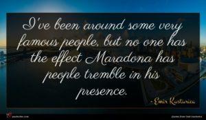 Emir Kusturica quote : I've been around some ...