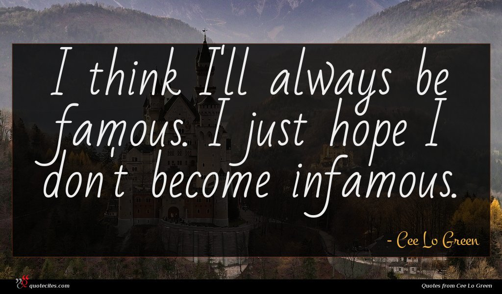 I think I'll always be famous. I just hope I don't become infamous.