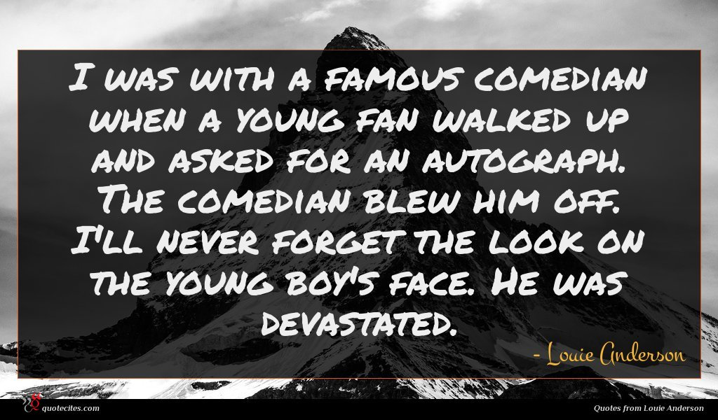 I was with a famous comedian when a young fan walked up and asked for an autograph. The comedian blew him off. I'll never forget the look on the young boy's face. He was devastated.