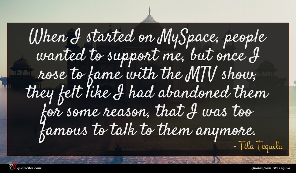 When I started on MySpace, people wanted to support me, but once I rose to fame with the MTV show, they felt like I had abandoned them for some reason, that I was too famous to talk to them anymore.