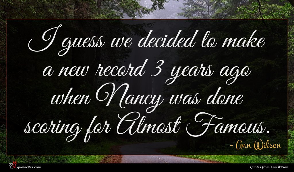 I guess we decided to make a new record 3 years ago when Nancy was done scoring for Almost Famous.