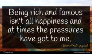 Annni-Frid Lyngstad quote : Being rich and famous ...