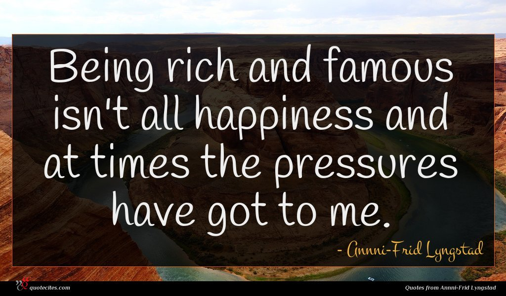 Being rich and famous isn't all happiness and at times the pressures have got to me.