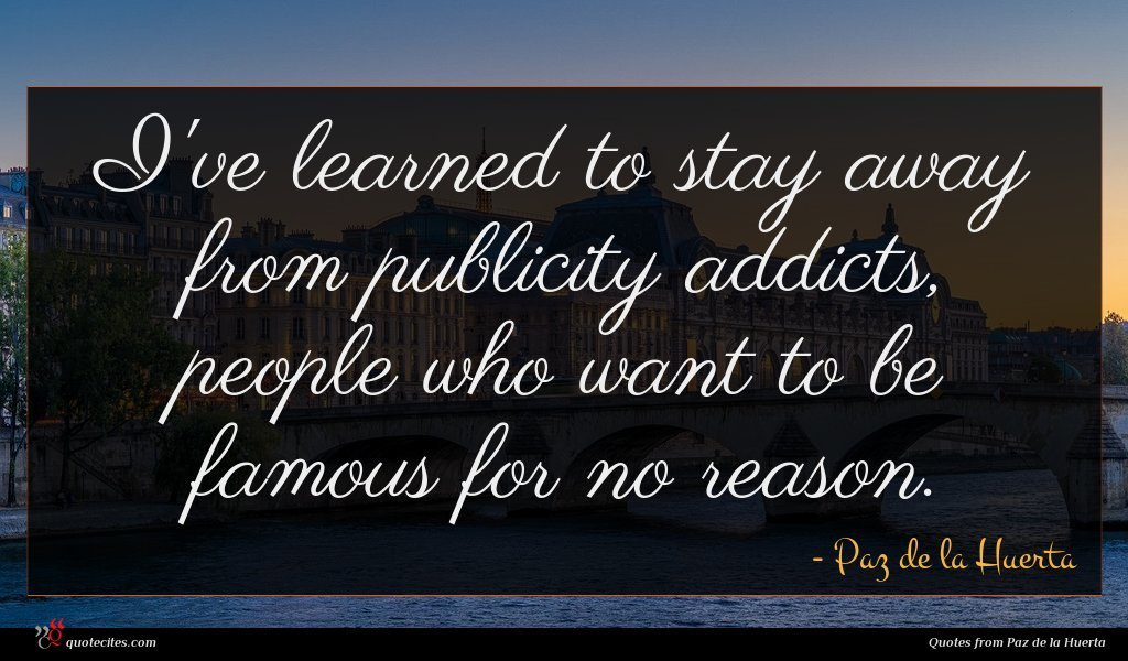 I've learned to stay away from publicity addicts, people who want to be famous for no reason.